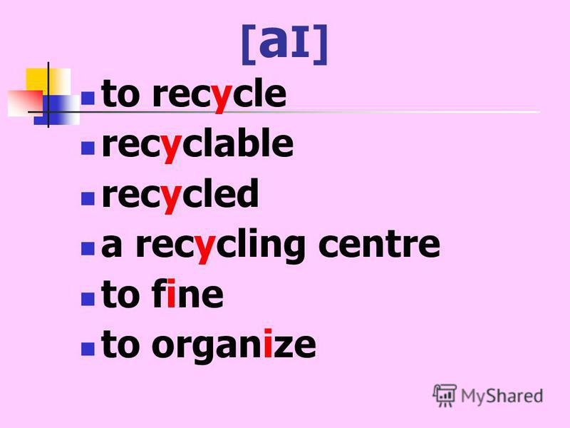[ a I] to recycle recyclable recycled a recycling centre to fine to organize