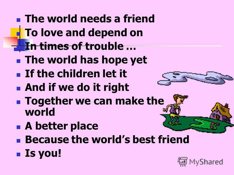 The world needs a friend To love and depend on In times of trouble … The world has hope yet If the children let it And if we do it right Together we can make the world A better place Because the worlds best friend Is you!