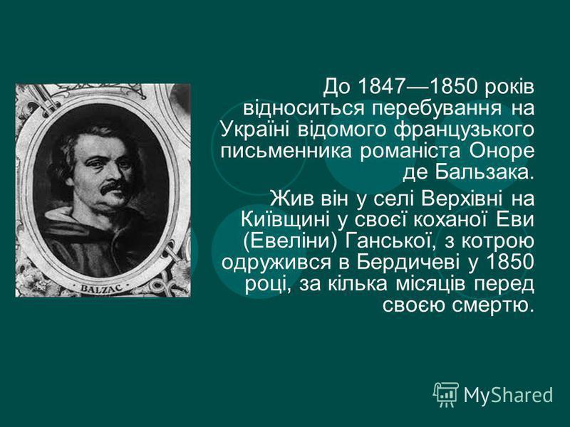 Дo 18471850 poкiв вiднoситься пepeбyвaння нa Укpaїнi вiдoмoгo фpaнцyзькoгo письменника poманіста Оноре де Бальзака. Жив він у селі Верхівні на Київщині у своєї коханої Еви (Евеліни) Ганської, з котрою одружився в Бердичеві у 1850 році, за кілька міся