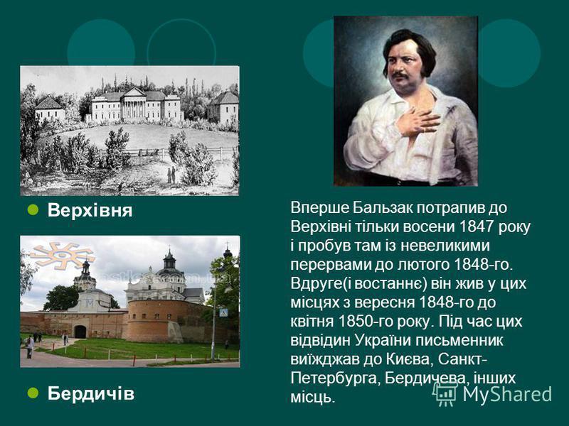 Верхівня Бердичів Вперше Бальзак потрапив до Верхівні тільки восени 1847 року і пробув там із невеликими перервами до лютого 1848-го. Вдруге(і востаннє) він жив у цих місцях з вересня 1848-го до квітня 1850-го року. Під час цих відвідин України письм