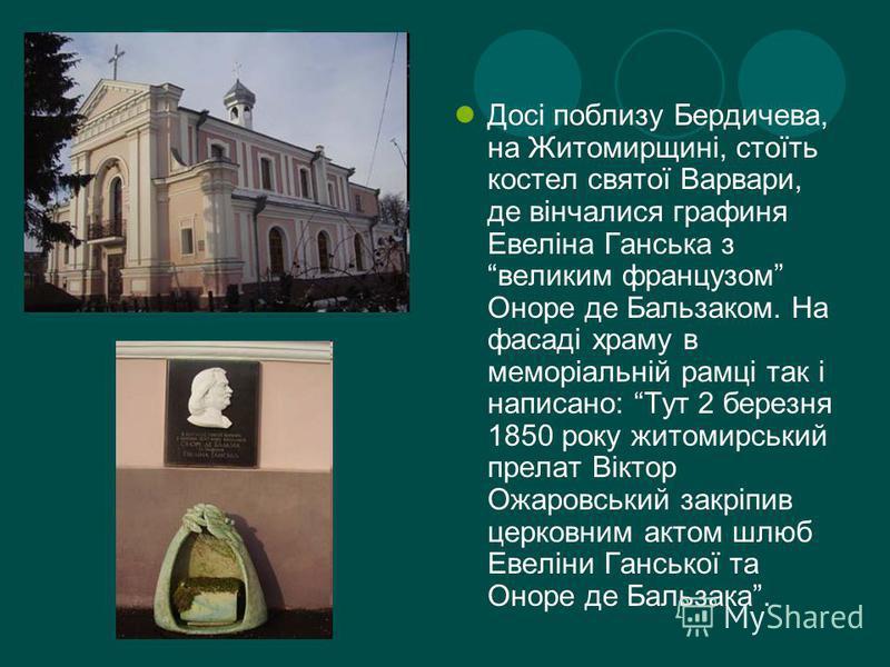 Досі поблизу Бердичева, на Житомирщині, стоїть костел святої Варвари, де вінчалися графиня Евеліна Ганська з великим французом Оноре де Бальзаком. На фасаді храму в меморіальній рамці так і написано: Тут 2 березня 1850 року житомирський прелат Віктор