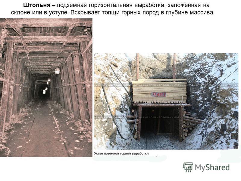 Штольня – подземная горизонтальная выработка, заложенная на склоне или в уступе. Вскрывает толщи горных пород в глубине массива.