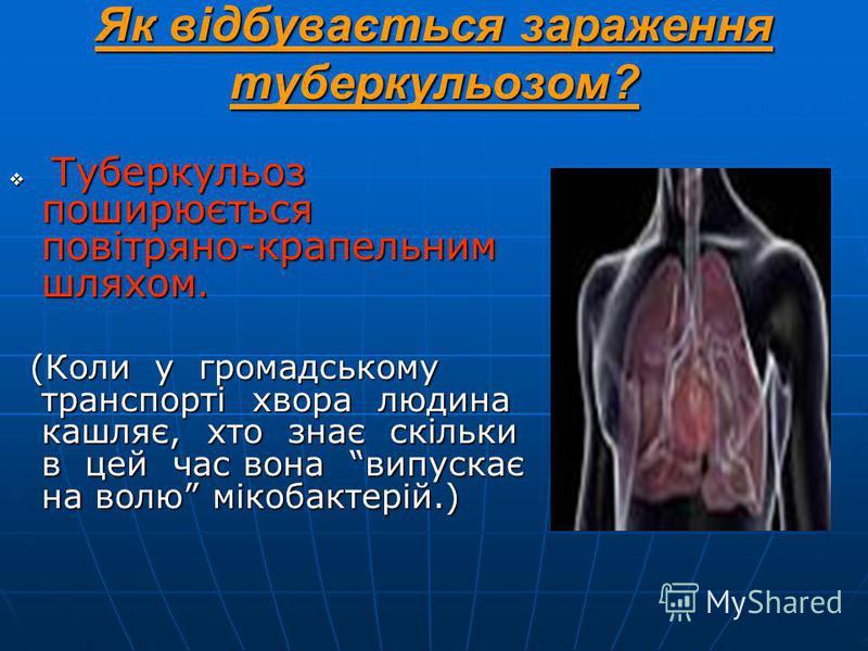 Як відбувається зараження туберкульозом? Туберкульоз поширюється повітряно-крапельним шляхом. Туберкульоз поширюється повітряно-крапельним шляхом. (Коли у громадському транспорті хвора людина кашляє, хто знає скільки в цей час вона випускає на волю м