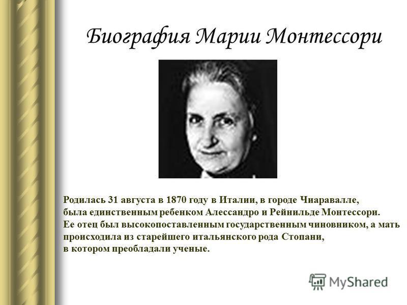Биография Марии Монтессори Родилась 31 августа в 1870 году в Италии, в городе Чиаpавалле, была единственным ребенком Алессандpо и Рейнильде Монтессоpи. Ее отец был высокопоставленным государственным чиновником, а мать происходила из старейшего италья