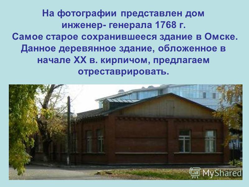 На фотографии представлен дом инженер- генерала 1768 г. Самое старое сохранившееся здание в Омске. Данное деревянное здание, обложенное в начале ХХ в. кирпичом, предлагаем отреставрировать.