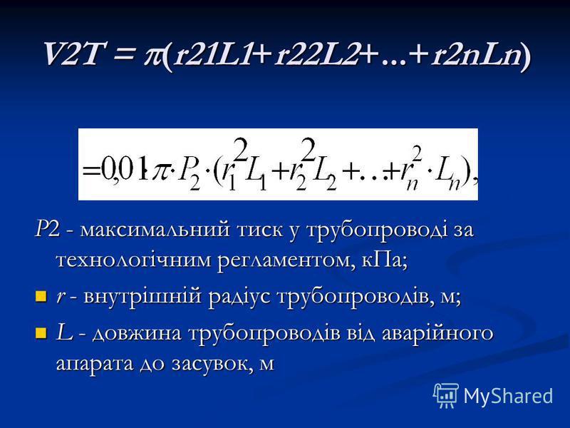 V2T = (r21L1+r22L2+...+r2nLn) Р2 - максимальний тиск у трубопроводі за технологічним регламентом, кПа; r - внутрішній радіус трубопроводів, м; r - внутрішній радіус трубопроводів, м; L - довжина трубопроводів від аварійного апарата до засувок, м L -
