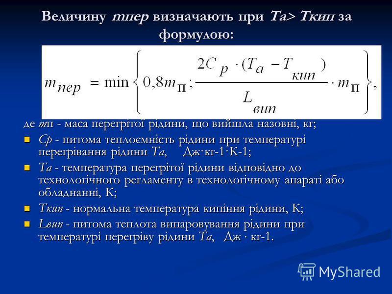 Величину mпер визначають при Та Ткип за формулою: де mп - маса перегрітої рідини, що вийшла назовні, кг; Ср - питома теплоємність рідини при температурі перегрівання рідини Та, Дж·кг-1·К-1; Ср - питома теплоємність рідини при температурі перегрівання
