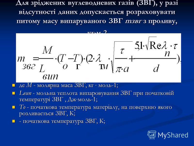 Для зріджених вуглеводневих газів (ЗВГ), у разі відсутності даних допускається розраховувати питому масу випаруваного ЗВГ mзвг з проливу, кг м-2 де М - молярна маса ЗВГ, кг моль-1; де М - молярна маса ЗВГ, кг моль-1; Lвип - мольна теплота випаровуван