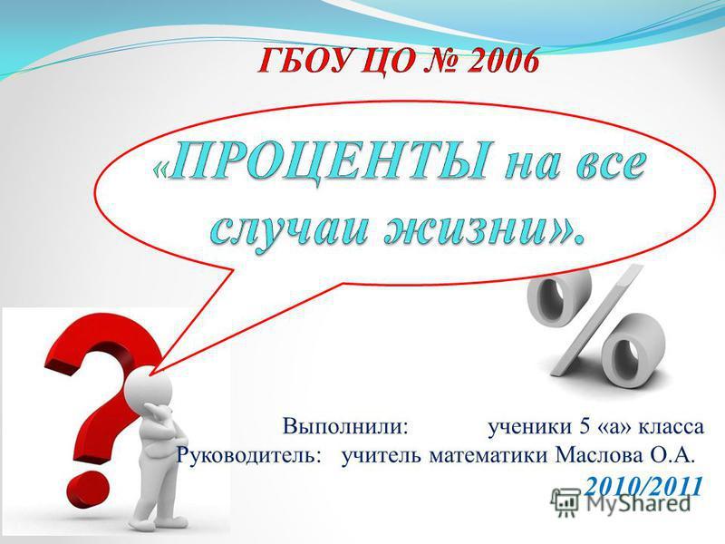 Выполнили: ученики 5 «а» класса Руководитель: учитель математики Маслова О.А. 2010/2011