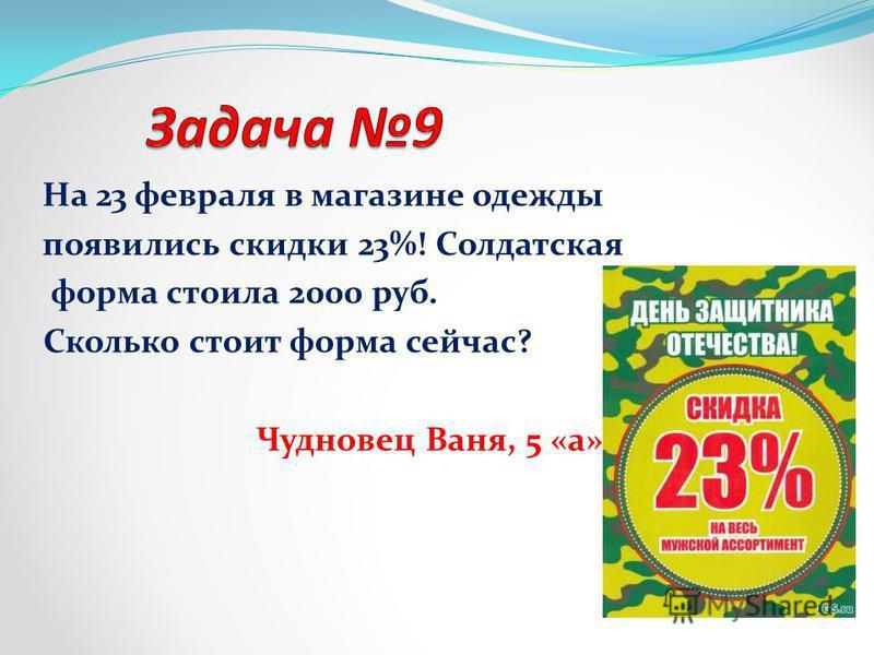 На 23 февраля в магазине одежды появились скидки 23%! Солдатская форма стоила 2000 руб. Сколько стоит форма сейчас? Чудновец Ваня, 5 «а» сс