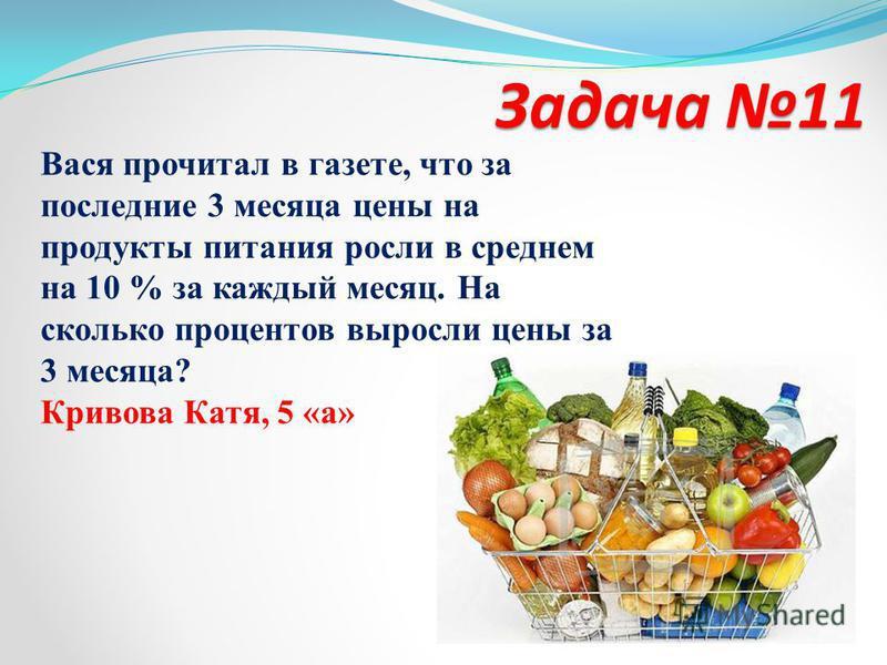Задача 11 Задача 11 Вася прочитал в газете, что за последние 3 месяца цены на продукты питания росли в среднем на 10 % за каждый месяц. На сколько процентов выросли цены за 3 месяца? Кривова Катя, 5 «а»