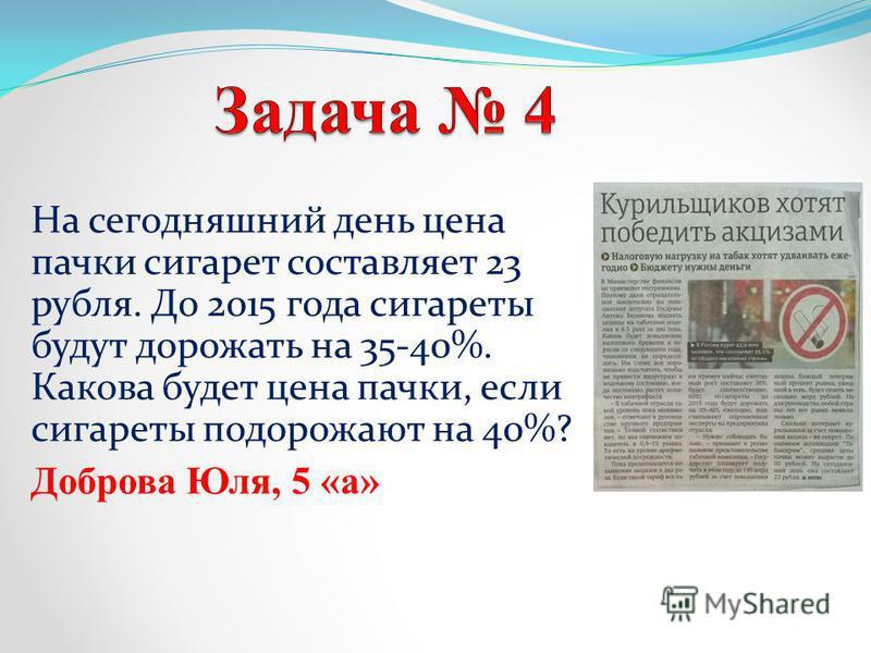 На сегодняшний день цена пачки сигарет составляет 23 рубля. До 2015 года сигареты будут дорожать на 35-40%. Какова будет цена пачки, если сигареты подорожают на 40%? Доброва Юля, 5 «а»