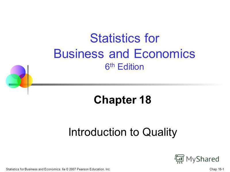 Chap 18-1 Statistics for Business and Economics, 6e © 2007 Pearson Education, Inc. Chapter 18 Introduction to Quality Statistics for Business and Economics 6 th Edition