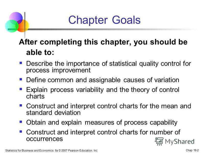 Statistics for Business and Economics, 6e © 2007 Pearson Education, Inc. Chap 18-2 Chapter Goals After completing this chapter, you should be able to: Describe the importance of statistical quality control for process improvement Define common and as