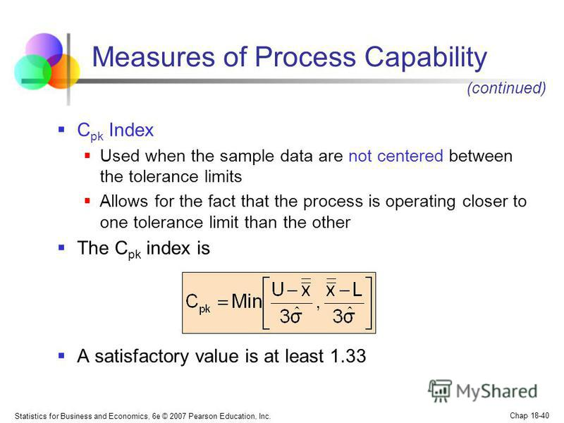Statistics for Business and Economics, 6e © 2007 Pearson Education, Inc. Chap 18-40 Measures of Process Capability C pk Index Used when the sample data are not centered between the tolerance limits Allows for the fact that the process is operating cl