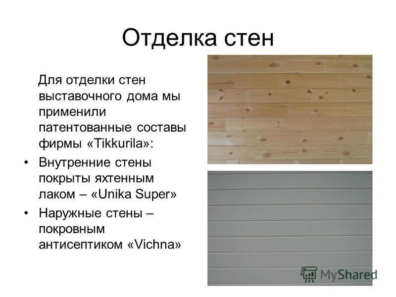 Отделка стен Для отделки стен выставочного дома мы применили патентованные составы фирмы «Tikkurila»: Внутренние стены покрыты яхтенным лаком – «Unika Super» Наружные стены – покровным антисептиком «Vichna»