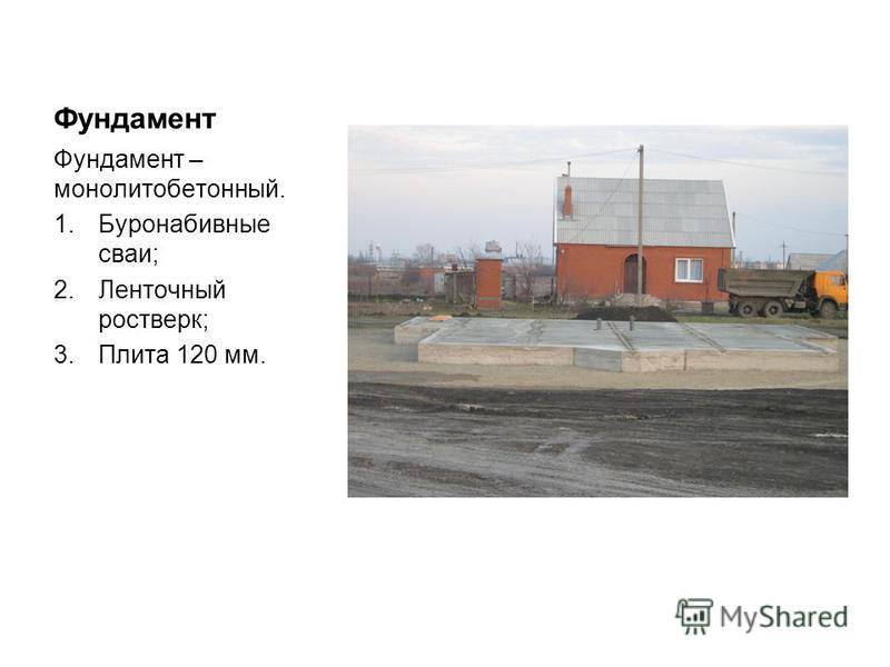 Фундамент Фундамент – монолит о бетонный. 1. Буронабивные сваи; 2. Ленточный ростверк; 3. Плита 120 мм.