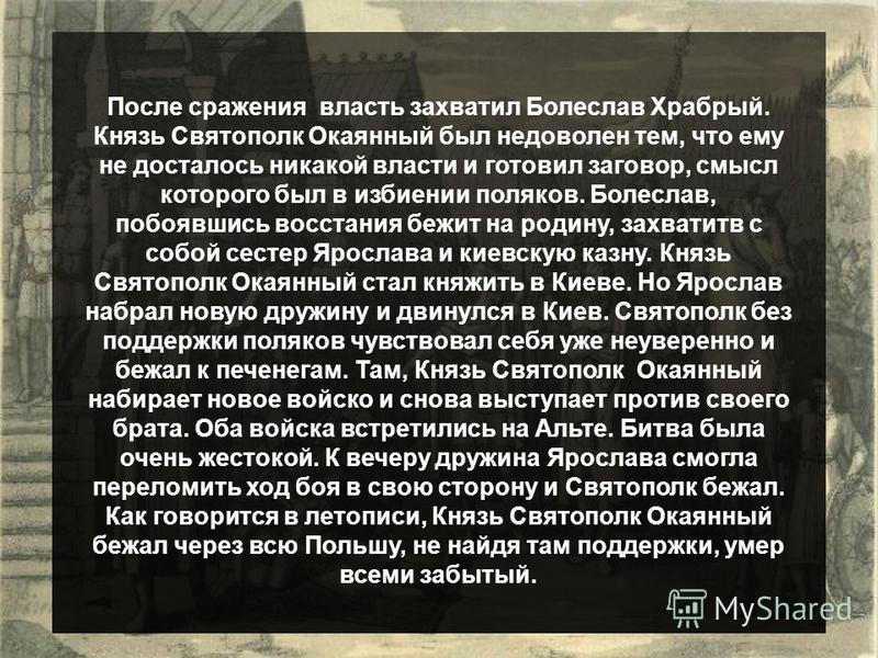 После сражения власть захватил Болеслав Храбрый. Князь Святополк Окаянный был недоволен тем, что ему не досталось никакой власти и готовил заговор, смысл которого был в избиении поляков. Болеслав, побоявшись восстания бежит на родину, захватив с собо