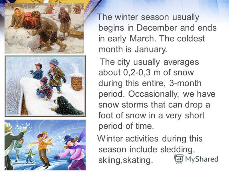 The winter season usually begins in December and ends in early March. The coldest month is January. The city usually averages about 0,2-0,3 m of snow during this entire, 3-month period. Occasionally, we have snow storms that can drop a foot of snow i