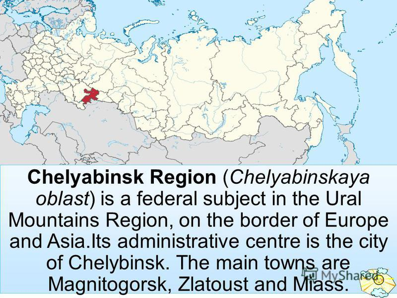 Chelyabinsk Region (Chelyabinskaya oblast) is a federal subject in the Ural Mountains Region, on the border of Europe and Asia.Its administrative centre is the city of Chelybinsk. The main towns are Magnitogorsk, Zlatoust and Miass.