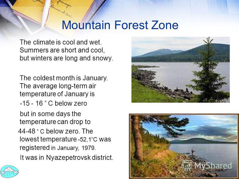 Mountain Forest Zone The climate is cool and wet. Summers are short and cool, but winters are long and snowy. The coldest month is January. The average long-term air temperature of January is -15 - 16 ° C below zero but in some days the temperature c