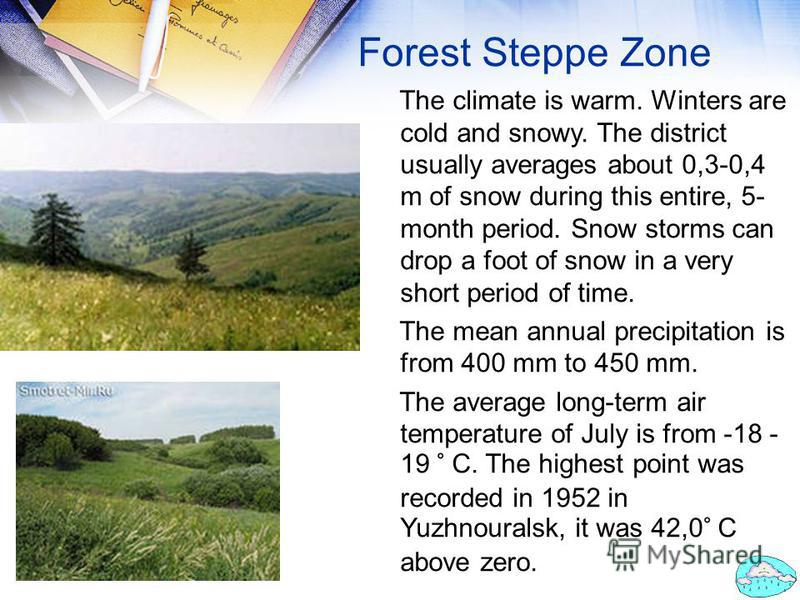 Forest Steppe Zone The climate is warm. Winters are cold and snowy. The district usually averages about 0,3-0,4 m of snow during this entire, 5- month period. Snow storms can drop a foot of snow in a very short period of time. The mean annual precipi