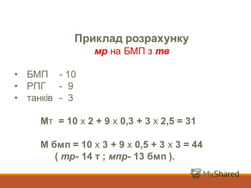 Приклад розрахунку мр на БМП з тв БМП - 10 РПГ - 9 танків - 3 Мт = 10 х 2 + 9 х 0,3 + 3 х 2,5 = 31 М бмп = 10 х 3 + 9 х 0,5 + 3 х 3 = 44 ( тр- 14 т ; мпр- 13 бмп ).