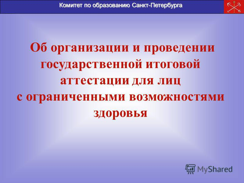 Комитет по образованию Санкт-Петербурга Об организации и проведении государственной итоговой аттестации для лиц с ограниченными возможностями здоровья