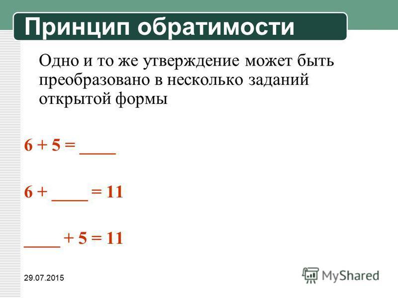 29.07.2015 Одно и то же утверждение может быть преобразовано в несколько заданий открытой формы 6 + 5 = ____ 6 + ____ = 11 ____ + 5 = 11 Принцип обратимости