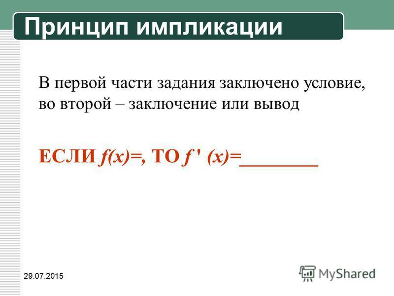 29.07.2015 В первой части задания заключено условие, во второй – заключение или вывод ЕСЛИ f(x)=, ТО f ' (x)=________ Принцип импликации