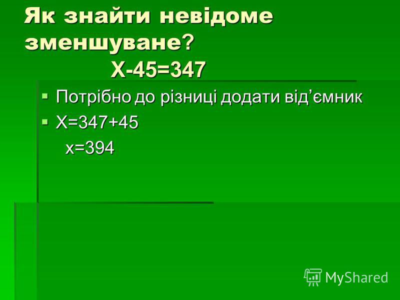 Як знайти невідоме зменшуване? Х-45=347 Потрібно до різниці додати відємник Потрібно до різниці додати відємник Х=347+45 Х=347+45 х=394 х=394