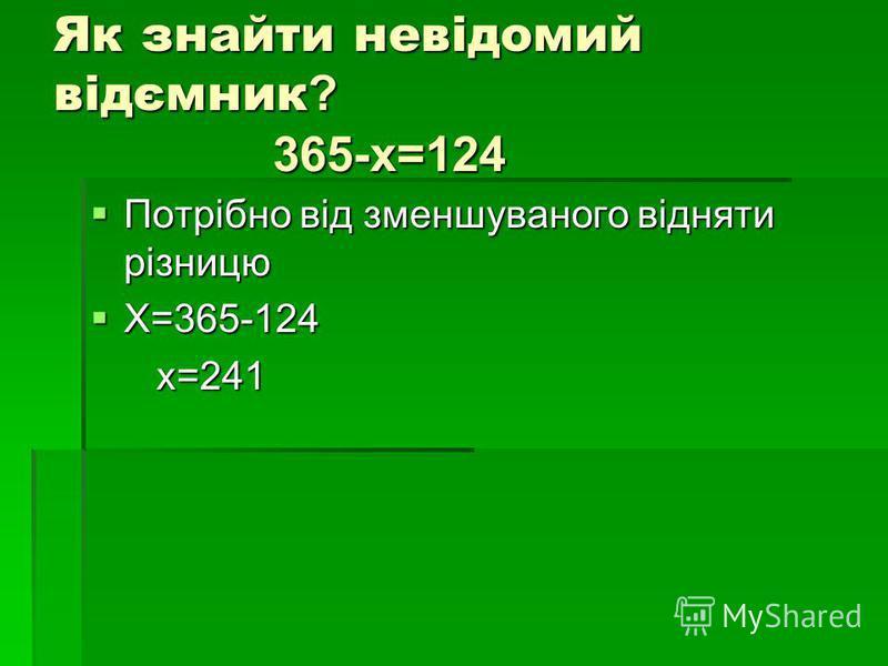 Як знайти невідомий відємник ? 365-х=124 Потрібно від зменшуваного відняти різницю Потрібно від зменшуваного відняти різницю Х=365-124 Х=365-124 х=241 х=241