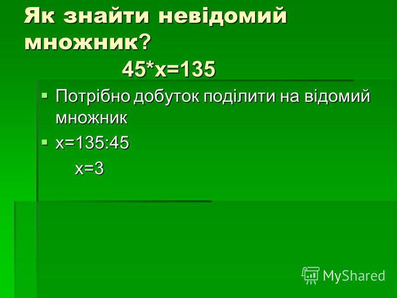 Як знайти невідомий множник? 45*х=135 Потрібно добуток поділити на відомий множник Потрібно добуток поділити на відомий множник х=135:45 х=135:45 х=3 х=3