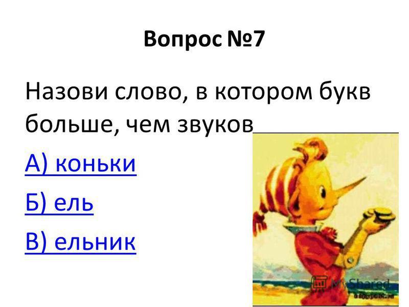 Вопрос 7 Назови слово, в котором букв больше, чем звуков А) коньки Б) ель В) ельник