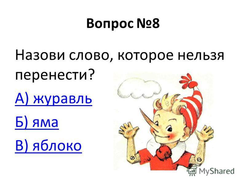 Вопрос 8 Назови слово, которое нельзя перенести? А) журавль Б) яма В) яблоко