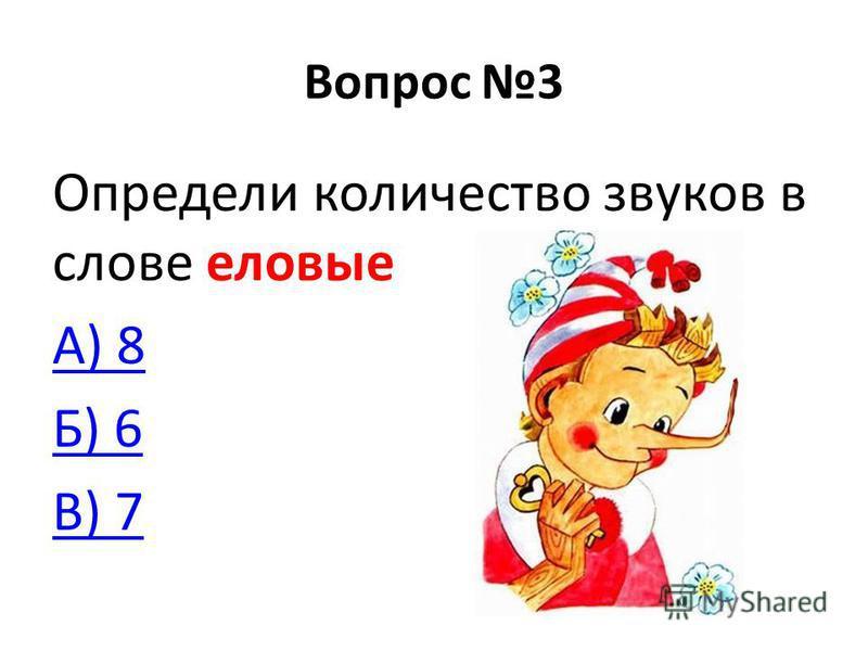 Вопрос 3 Определи количество звуков в слове еловые А) 8 Б) 6 В) 7