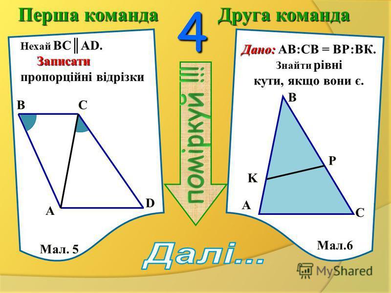Перша команда Друга команда 3Дано: ABC MNK.ABC MNK. Знайти:x, y. Знайти: x, y. S Дано: Дано: DC AB, AE BC. DC AB, AE BC. Правильно чи ні BAE BCD ?BAE BCD ? S A A B B C C M N K 8 4 x y 4 3 D E Мал. 3 Мал. 4
