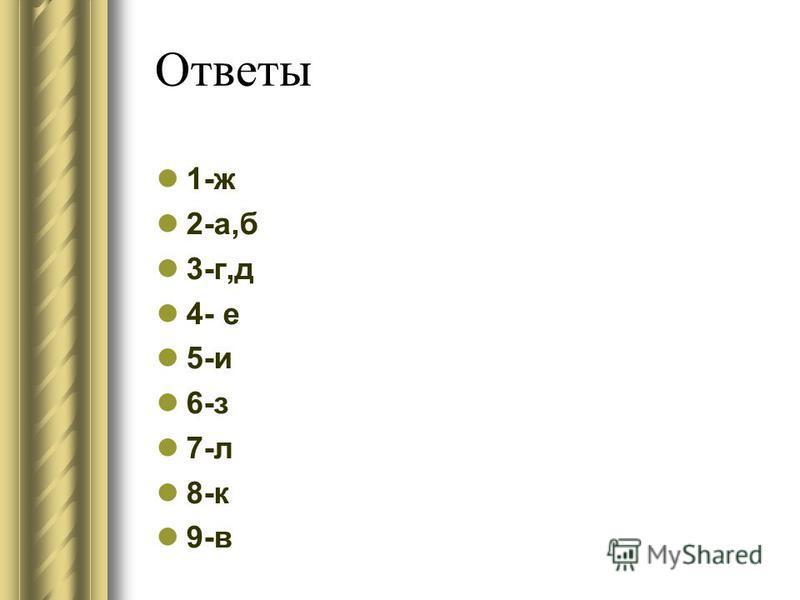 Ответы 1-ж 2-а,б 3-г,д 4- е 5-и 6-з 7-л 8-к 9-в