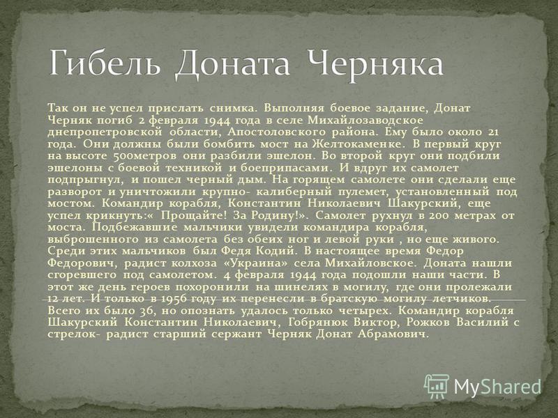 Так он не успел прислать снимка. Выполняя боевое задание, Донат Черняк погиб 2 февраля 1944 года в селе Михайлозаводское днепропетровской области, Апостоловского района. Ему было около 21 года. Они должны были бомбить мост на Желтокаменке. В первый к