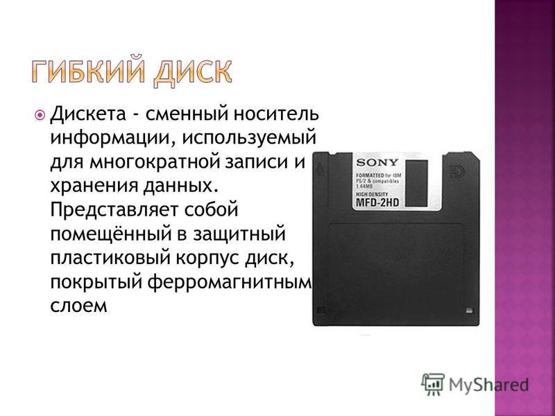 Дискета - сменный носитель информации, используемый для многократной записи и хранения данных. Представляет собой помещённый в защитный пластиковый корпус диск, покрытый ферромагнитным слоем