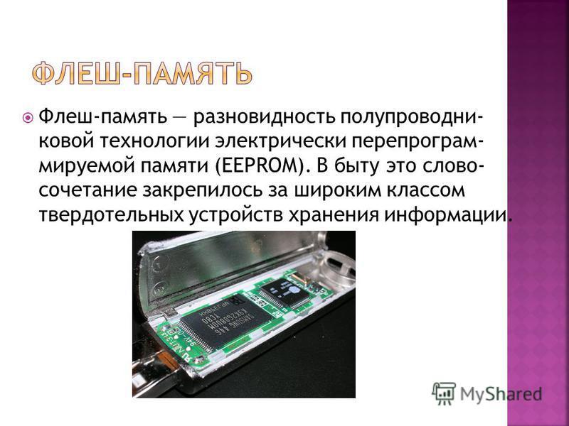 Флеш-память разновидность полупроводниковой технологии электрически пере программируемой памяти (EEPROM). В быту это слово- сочетание закрепилось за широким классом твердотельных устройств хранения информации.