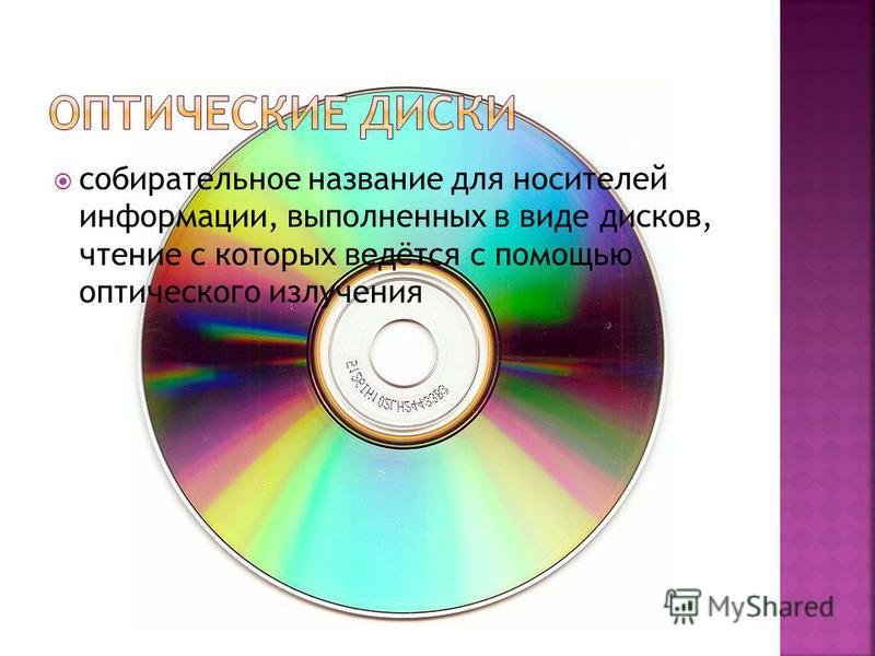 собирательное название для носителей информации, выполненных в виде дисков, чтение с которых ведётся с помощью оптического излучения