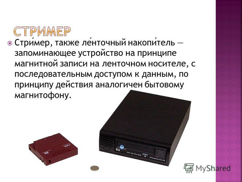 Стример, также ленточный накопитель запоминающее устройство на принципе магнитной записи на ленточном носителе, с последовательным доступом к данным, по принципу действия аналогичен бытовому магнитофону.