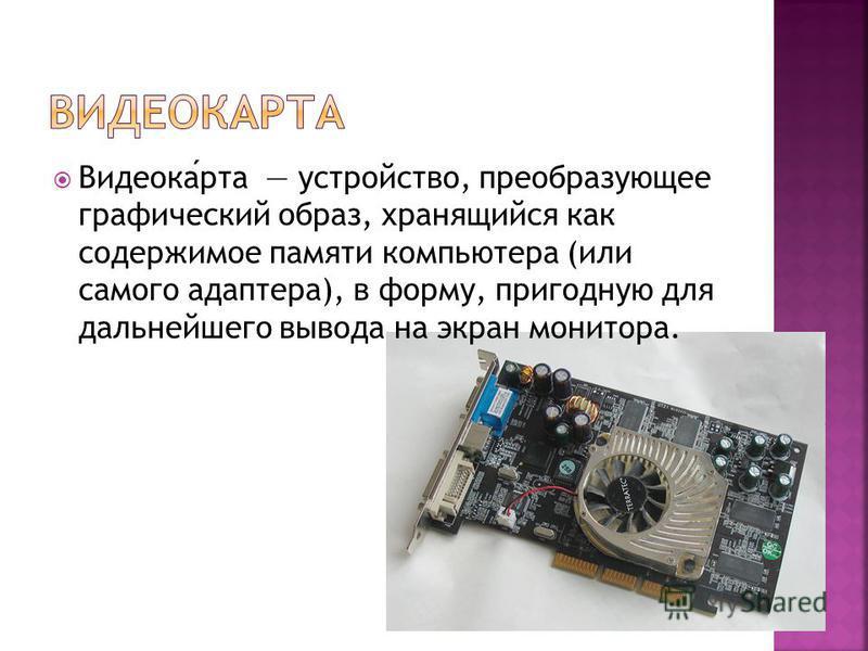 Видеокарта устройство, преобразующее графический образ, хранящийся как содержимое памяти компьютера (или самого адаптера), в форму, пригодную для дальнейшего вывода на экран монитора.