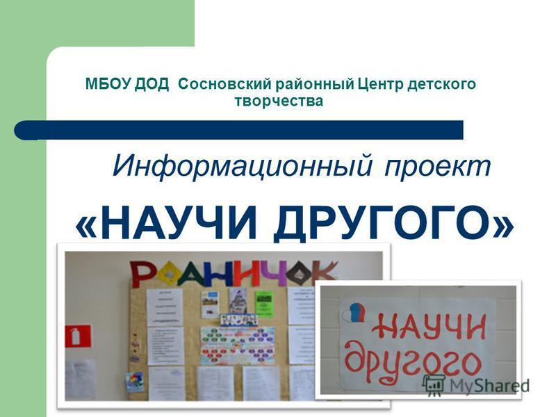 МБОУ ДОД Сосновский районный Центр детского творчества Информационный проект «НАУЧИ ДРУГОГО»