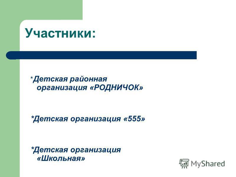 Участники: * Детская районная организация «РОДНИЧОК» *Детская организация «555» *Детская организация «Школьная»