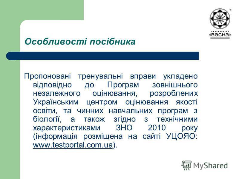 Особливості посібника Пропоновані тренувальні вправи укладено відповідно до Програм зовнішнього незалежного оцінювання, розроблених Українським центром оцінювання якості освіти, та чинних навчальних програм з біології, а також згідно з технічними хар