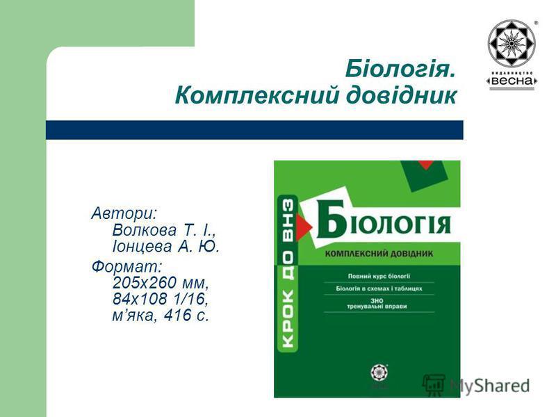 Біологія. Комплексний довідник Автори: Волкова Т. І., Іонцева А. Ю. Формат: 205х260 мм, 84х108 1/16, мяка, 416 с.