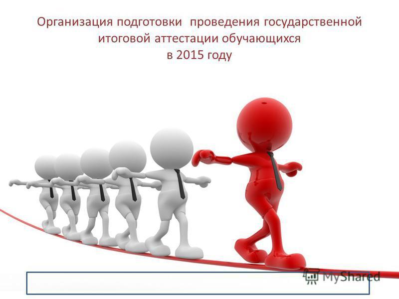Организация подготовки проведения государственной итоговой аттестации обучающихся в 2015 году