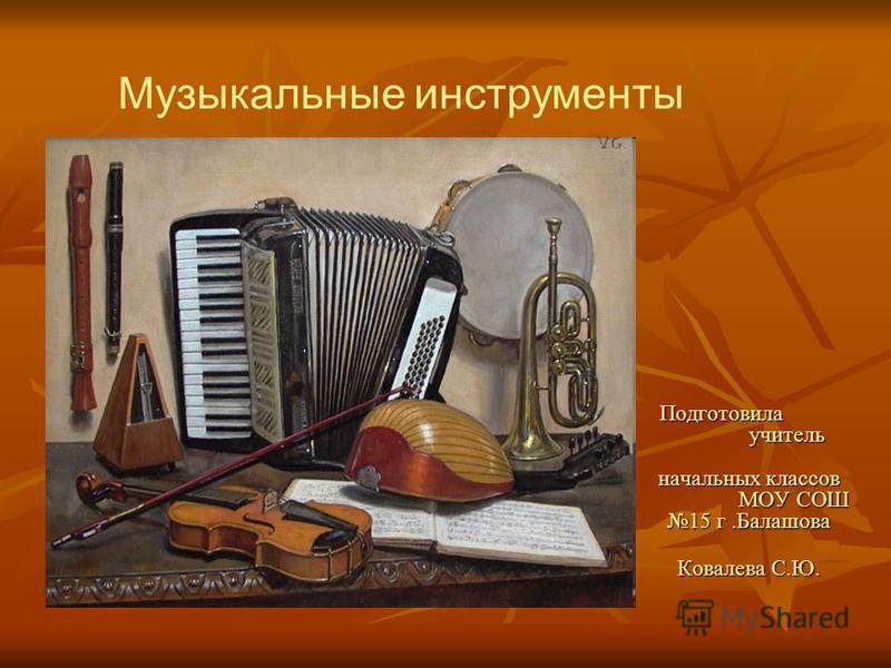 Подготовила учитель начальных классов МОУ СОШ 15 г.Балашова Ковалева С.Ю. Музыкальные инструменты